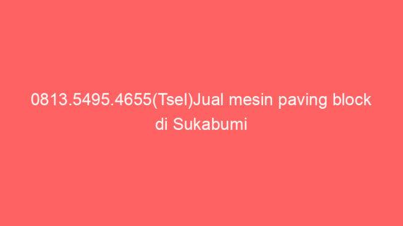 0813.5495.4655(Tsel)Jual mesin paving block di Sukabumi