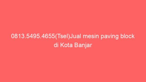 0813.5495.4655(Tsel)Jual mesin paving block di Kota Banjar