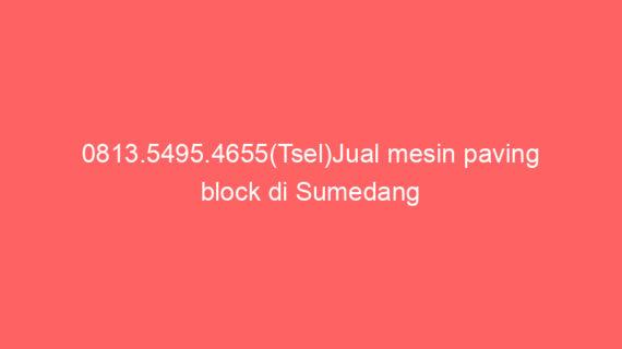 0813.5495.4655(Tsel)Jual mesin paving block di Sumedang